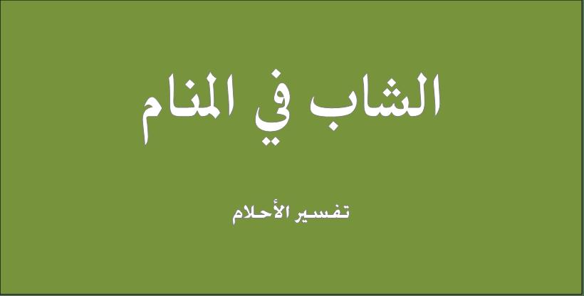 حلم و رؤيا الشاب فى المنام تفسير النابلسى ابن سيرين ابن شاهين