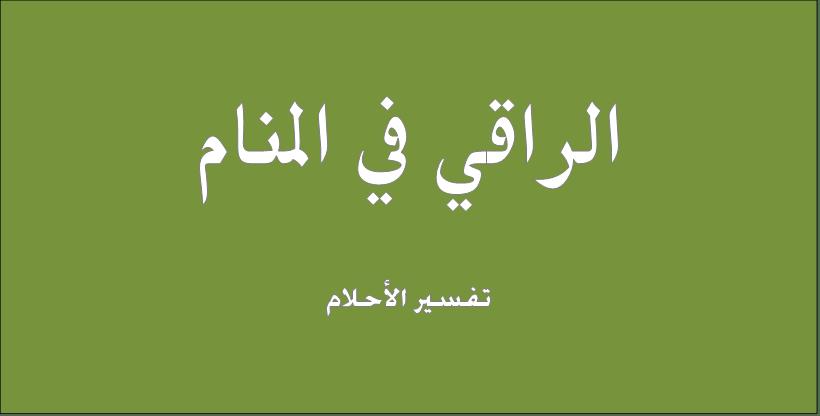 حلم و رؤيا الراقى فى المنام تفسير النابلسى ابن سيرين ابن شاهين