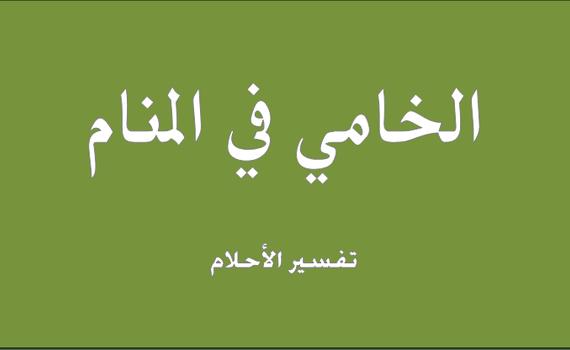 حلم و رؤيا الخامى فى المنام تفسير النابلسى ابن سيرين ابن شاهين