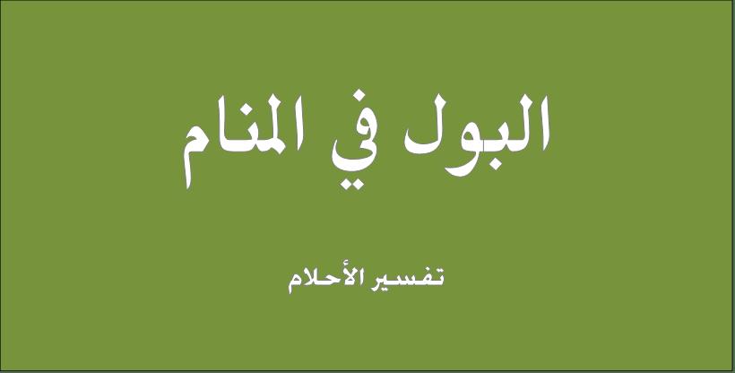 حلم و رؤيا البول فى المنام تفسير النابلسى ابن سيرين ابن شاهين