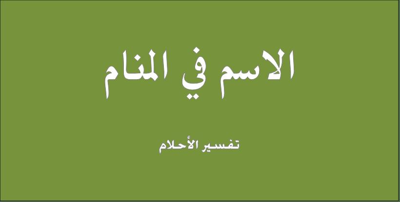حلم و رؤيا الإسم فى المنام تفسير النابلسى ابن سيرين ابن شاهين