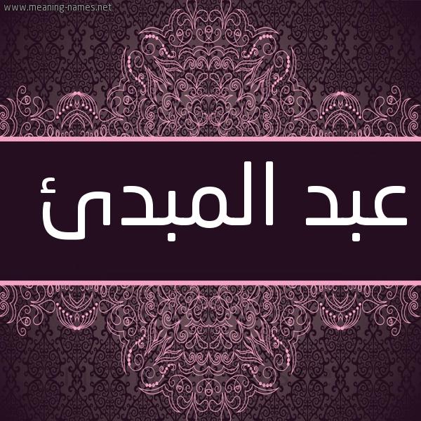 تفسير معنى إسم عبد المبدئ فى الحلم , اسم عبد المبدئ فى المنام
